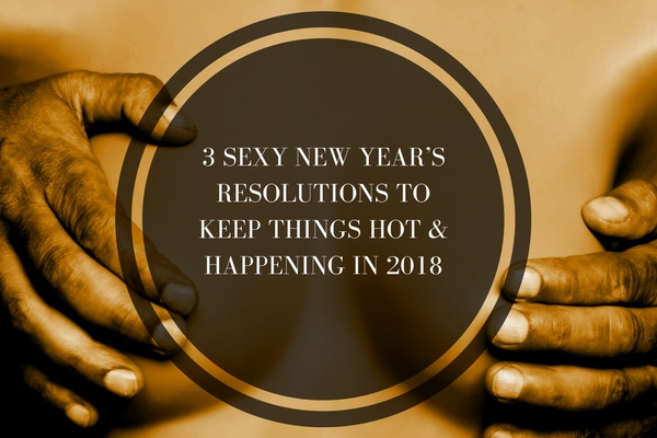 3 Sexy New Year's resolutions to keep things hot & happening in 2018